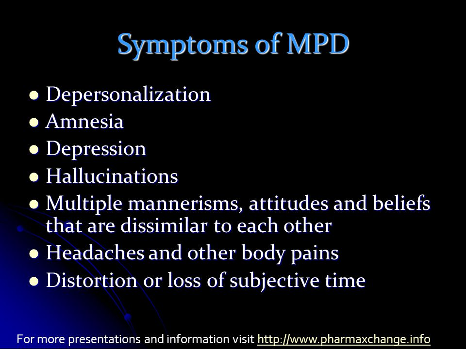 Symptoms of MPD Depersonalization Depersonalization Amnesia Amnesia Depression Depression Hallucinations Hallucinations Multiple mannerisms, attitudes and beliefs that are dissimilar to each other Multiple mannerisms, attitudes and beliefs that are dissimilar to each other Headaches and other body pains Headaches and other body pains Distortion or loss of subjective time Distortion or loss of subjective time For more presentations and information visit http://www.pharmaxchange.infohttp://www.pharmaxchange.info