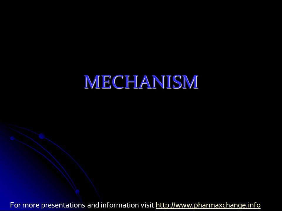MECHANISM For more presentations and information visit http://www.pharmaxchange.infohttp://www.pharmaxchange.info