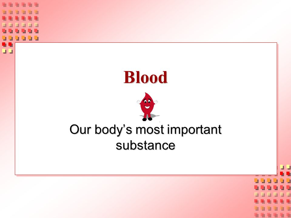 Blood Our body's most important substance