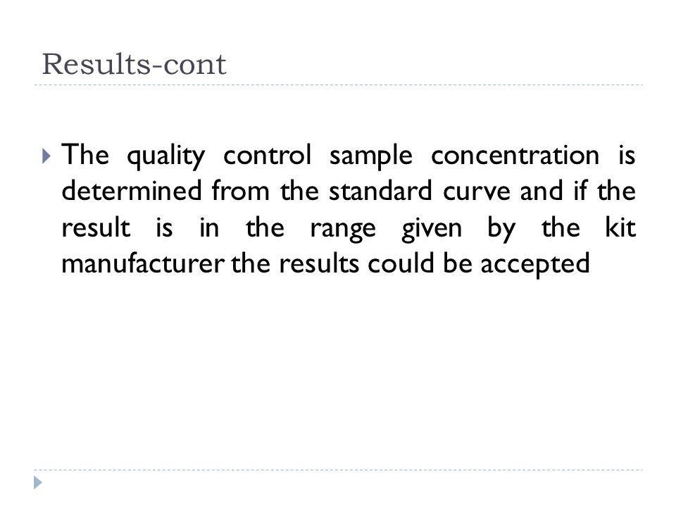 Results-cont  The quality control sample concentration is determined from the standard curve and if the result is in the range given by the kit manufacturer the results could be accepted