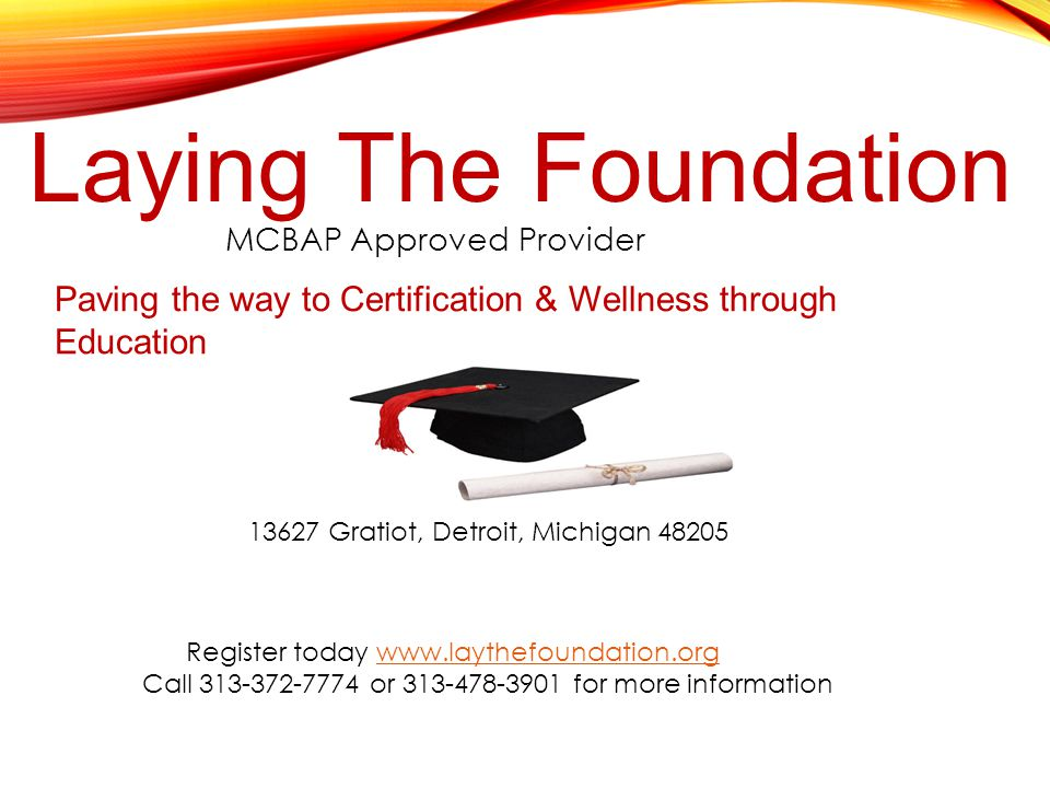 Laying The Foundation MCBAP Approved Provider 13627 Gratiot, Detroit, Michigan 48205 Register today www.laythefoundation.orgwww.laythefoundation.org Call 313-372-7774 or 313-478-3901 for more information Paving the way to Certification & Wellness through Education Courses Start January 15, 2015 Register for by January 10, 2015