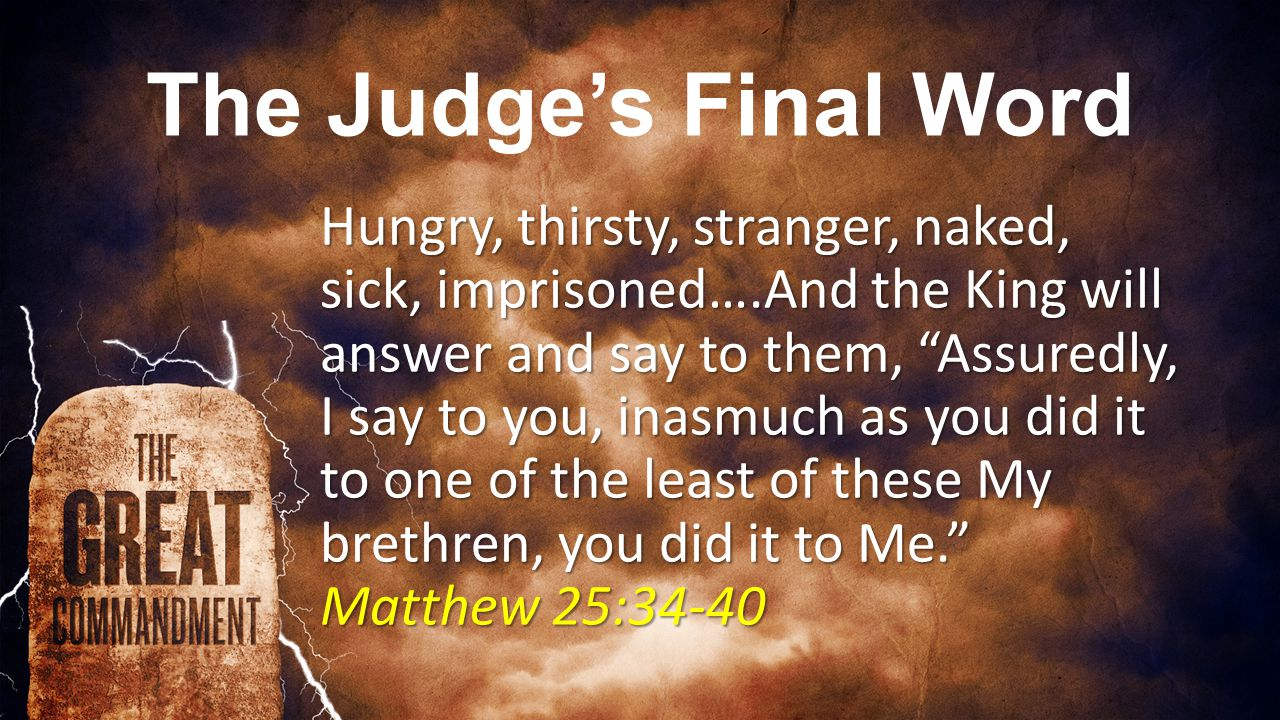 The Judge's Final Word Hungry, thirsty, stranger, naked, sick, imprisoned….And the King will answer and say to them, Assuredly, I say to you, inasmuch as you did it to one of the least of these My brethren, you did it to Me. Matthew 25:34-40