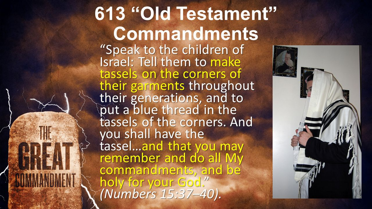 613 Old Testament Commandments Speak to the children of Israel: Tell them to make tassels on the corners of their garments throughout their generations, and to put a blue thread in the tassels of the corners.