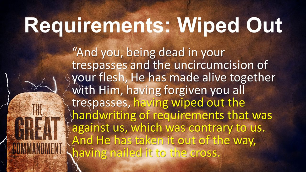 Requirements: Wiped Out And you, being dead in your trespasses and the uncircumcision of your flesh, He has made alive together with Him, having forgiven you all trespasses, having wiped out the handwriting of requirements that was against us, which was contrary to us.