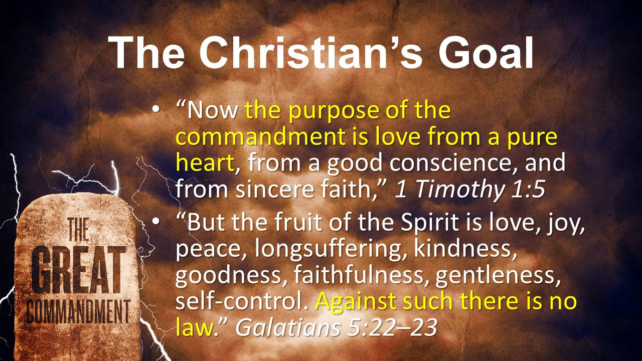 The Christian's Goal Now the purpose of the commandment is love from a pure heart, from a good conscience, and from sincere faith, 1 Timothy 1:5 Now the purpose of the commandment is love from a pure heart, from a good conscience, and from sincere faith, 1 Timothy 1:5 But the fruit of the Spirit is love, joy, peace, longsuffering, kindness, goodness, faithfulness, gentleness, self-control.