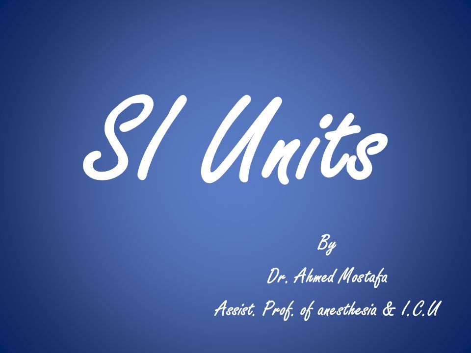 SI Units By Dr. Ahmed Mostafa Assist. Prof. of anesthesia & I.C.U