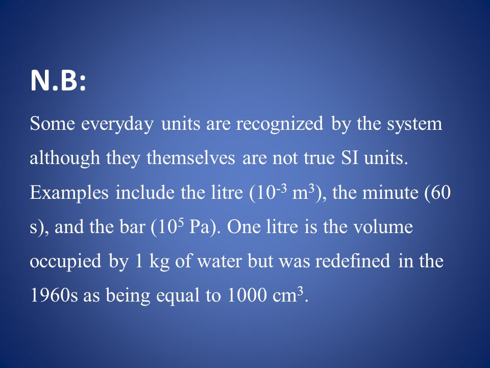N.B: Some everyday units are recognized by the system although they themselves are not true SI units.