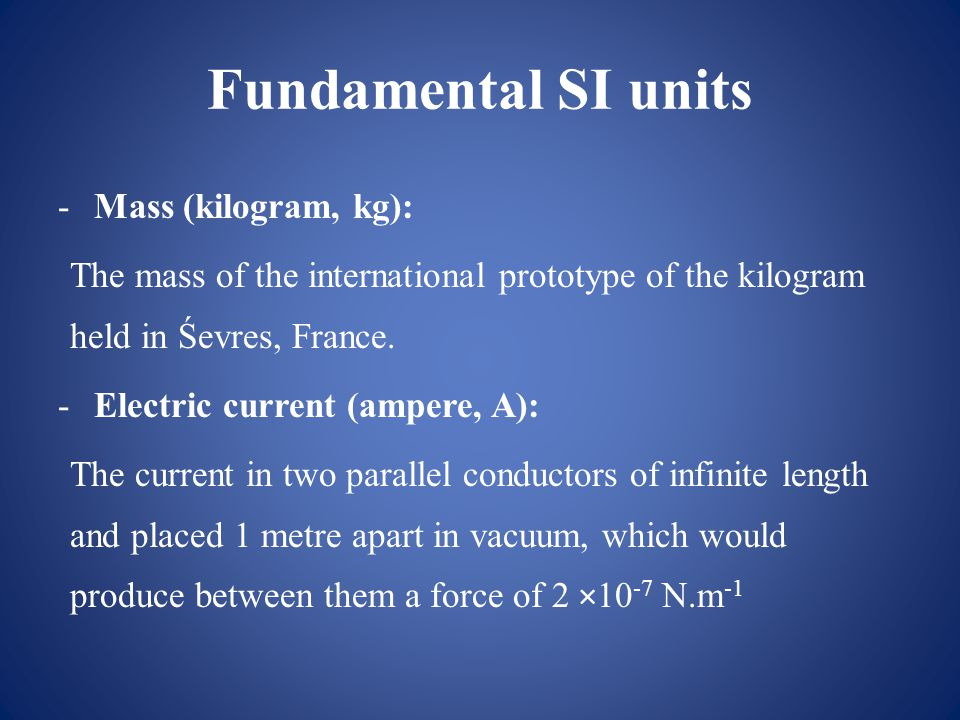 Fundamental SI units -Mass (kilogram, kg): The mass of the international prototype of the kilogram held in Śevres, France.