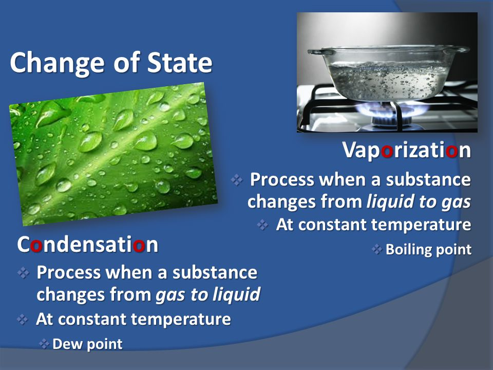 Change of State  Process when a substance changes from liquid to gas Vaporization  At constant temperature  Boiling point Condensation  Process when a substance changes from gas to liquid  At constant temperature  Dew point