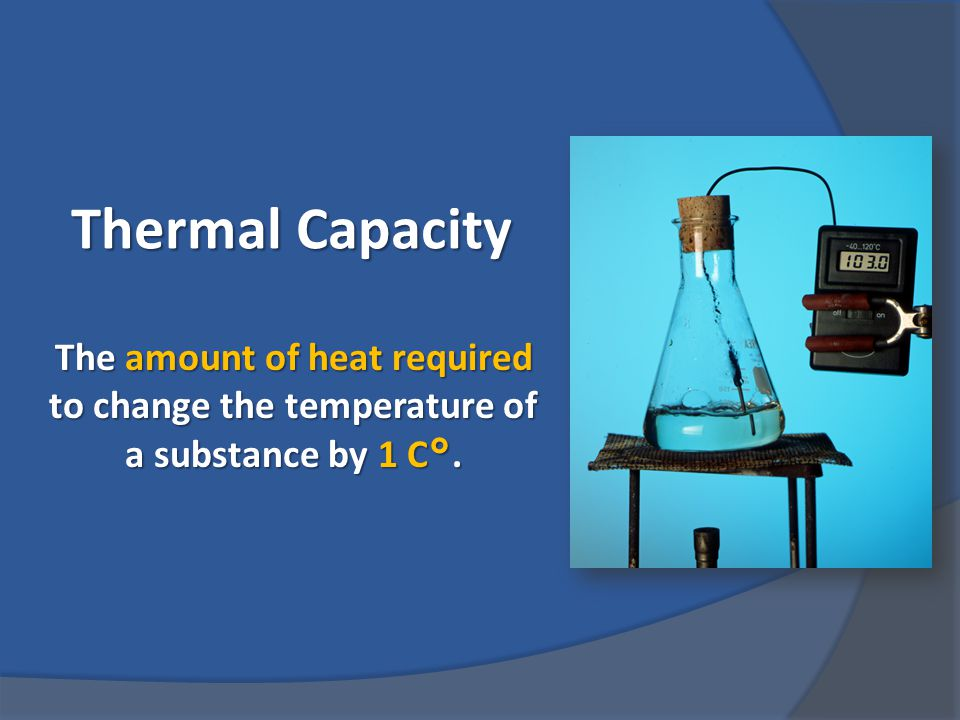 Thermal Capacity The amount of heat required to change the temperature of a substance by 1 C °.