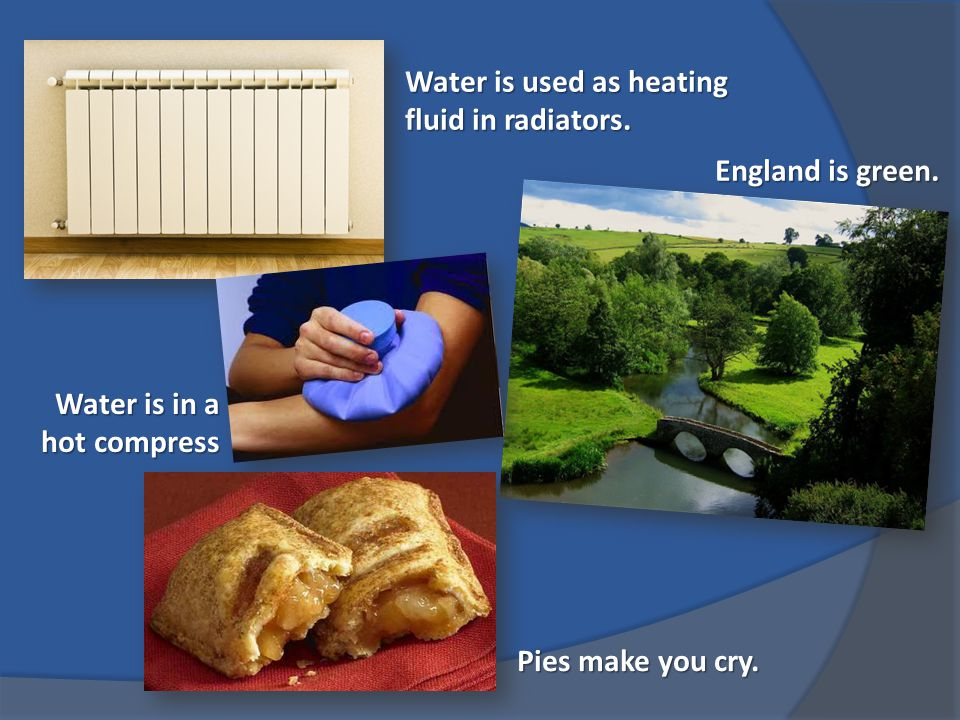 Water is used as heating fluid in radiators. Water is in a hot compress England is green.