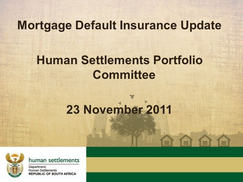 Mortgage Default Insurance Update Human Settlements Portfolio Committee 23 November 2011
