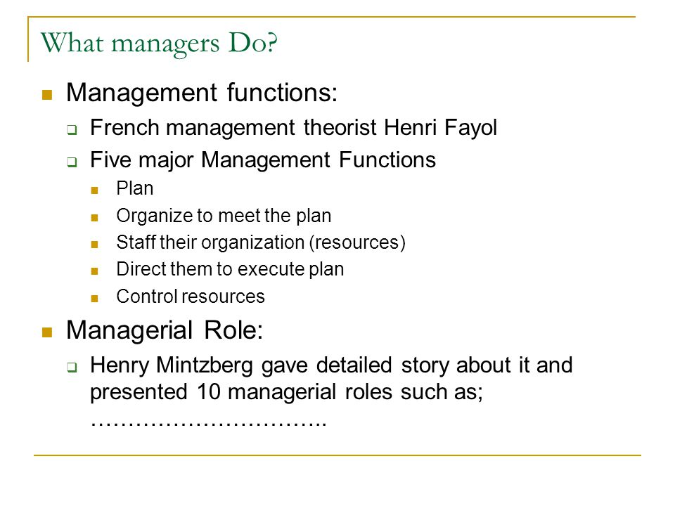 What managers Do? Management functions:  French management theorist Henri Fayol  Five major Management Functions Plan Organize to meet the plan Staf