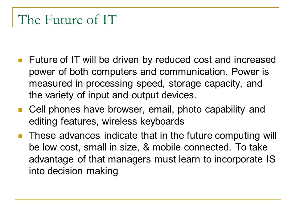 The Future of IT Future of IT will be driven by reduced cost and increased power of both computers and communication. Power is measured in processing