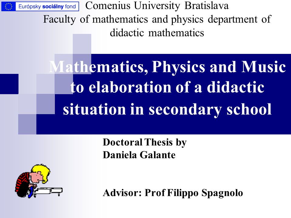 Mathematics, Physics and Music to elaboration of a didactic situation in secondary school Doctoral Thesis by Daniela Galante Advisor: Prof Filippo Spagnolo Comenius University Bratislava Faculty of mathematics and physics department of didactic mathematics