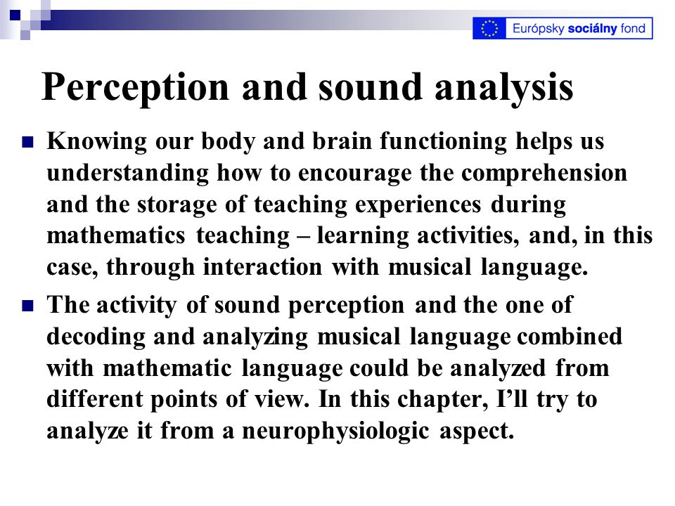Perception and sound analysis Knowing our body and brain functioning helps us understanding how to encourage the comprehension and the storage of teaching experiences during mathematics teaching – learning activities, and, in this case, through interaction with musical language.