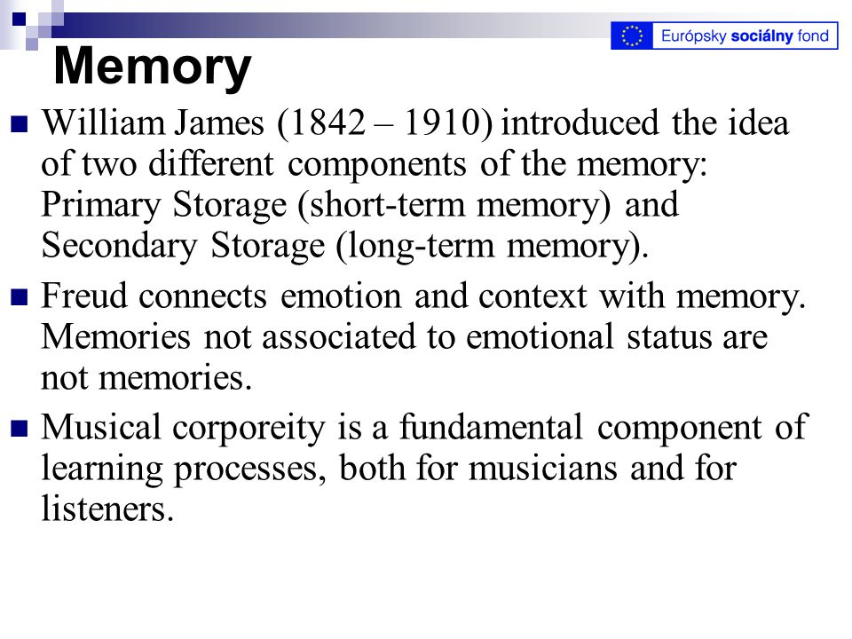 Memory William James (1842 – 1910) introduced the idea of two different components of the memory: Primary Storage (short-term memory) and Secondary Storage (long-term memory).