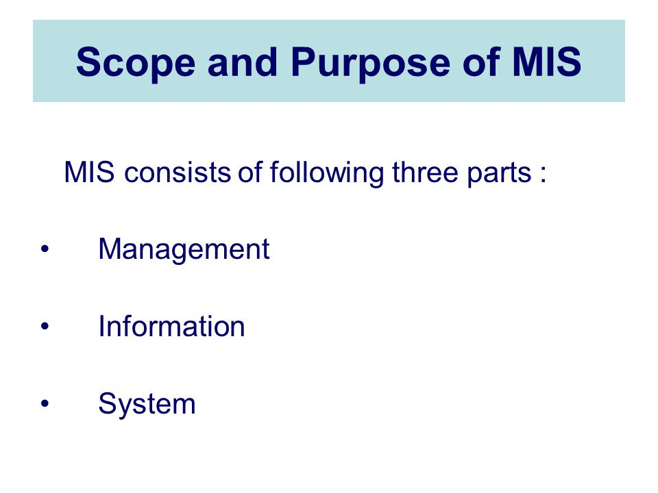Scope and Purpose of MIS MIS consists of following three parts : Management Information System