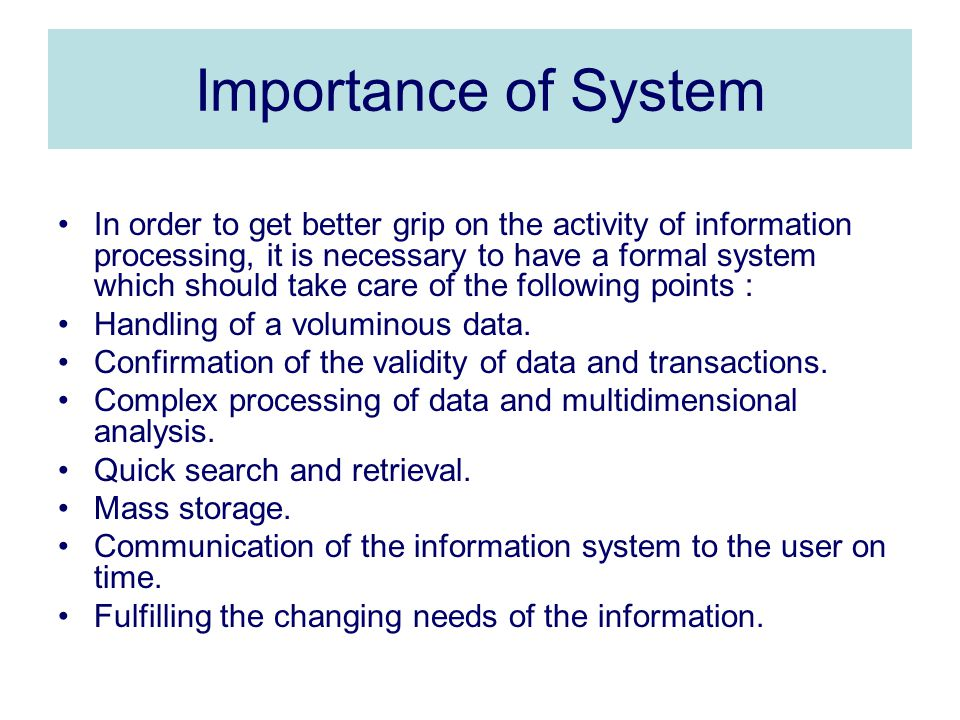 Importance of System In order to get better grip on the activity of information processing, it is necessary to have a formal system which should take care of the following points : Handling of a voluminous data.