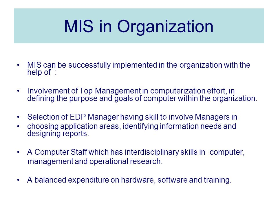MIS in Organization MIS can be successfully implemented in the organization with the help of : Involvement of Top Management in computerization effort, in defining the purpose and goals of computer within the organization.