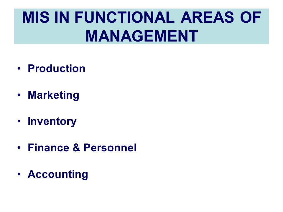 MIS IN FUNCTIONAL AREAS OF MANAGEMENT Production Marketing Inventory Finance & Personnel Accounting