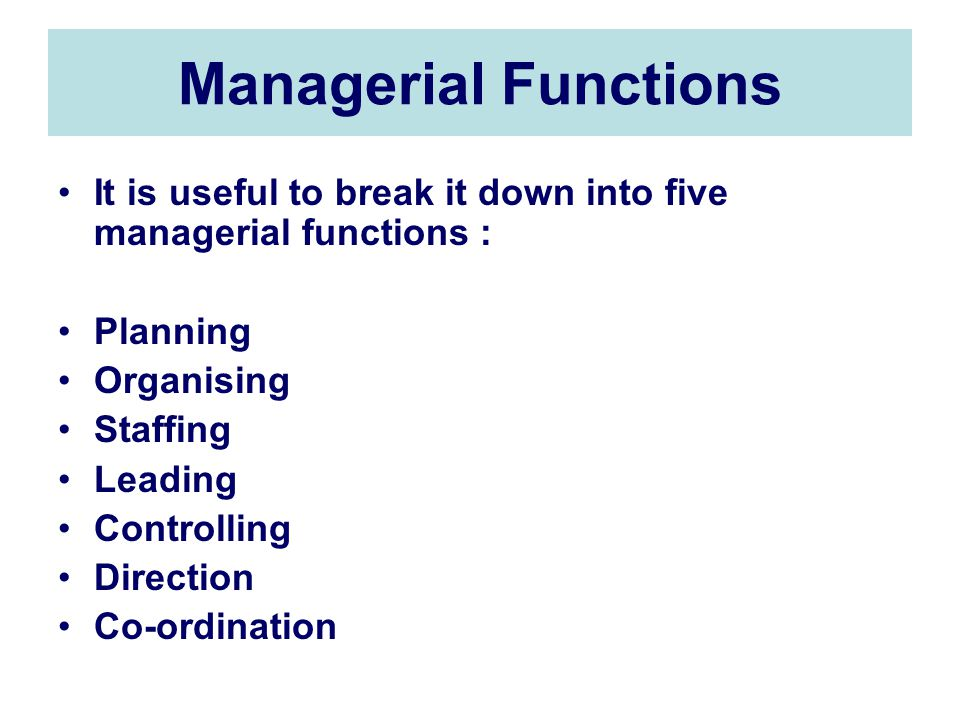 Managerial Functions It is useful to break it down into five managerial functions : Planning Organising Staffing Leading Controlling Direction Co-ordination