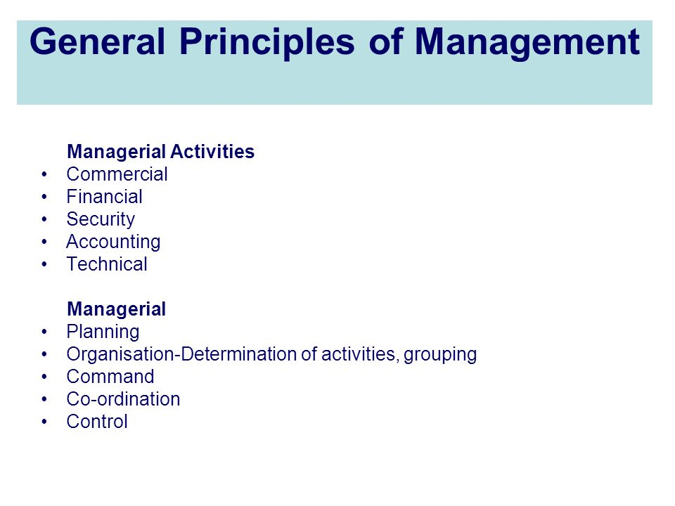 General Principles of Management Managerial Activities Commercial Financial Security Accounting Technical Managerial Planning Organisation-Determination of activities, grouping Command Co-ordination Control