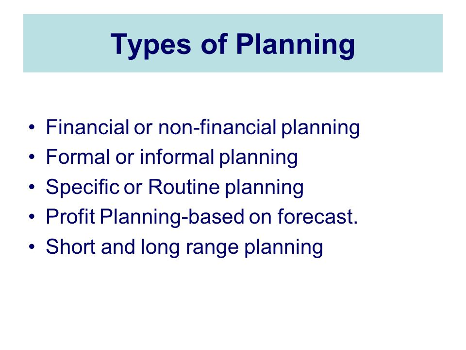 Types of Planning Financial or non-financial planning Formal or informal planning Specific or Routine planning Profit Planning-based on forecast.