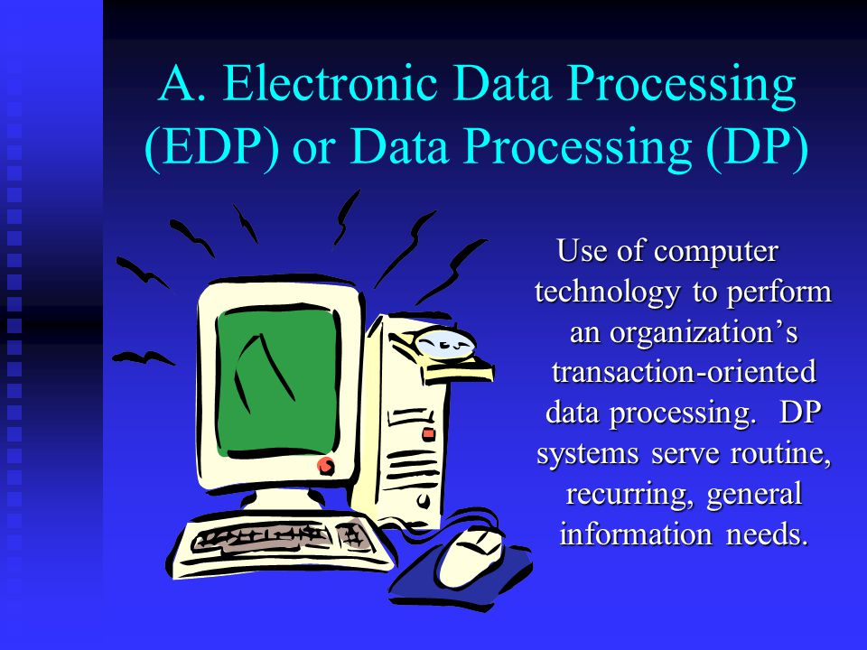 II. Information Systems A. A.Electronic Data Processing (EDP) or Data Processing (DP) B. B.Management Information Systems (MIS) C. C.Decision Support
