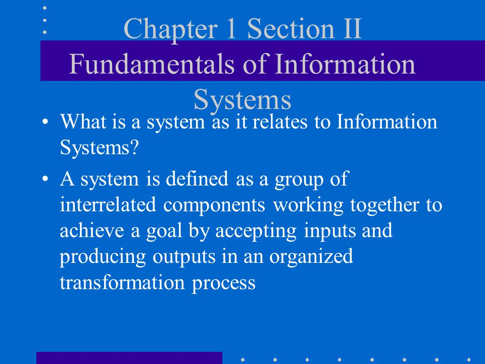 Chapter 1 Section II Fundamentals of Information Systems What is a system as it relates to Information Systems? A system is defined as a group of inte