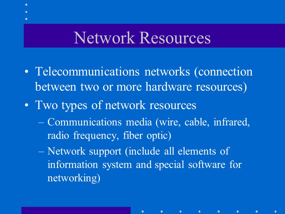 Network Resources Telecommunications networks (connection between two or more hardware resources) Two types of network resources –Communications media (wire, cable, infrared, radio frequency, fiber optic) –Network support (include all elements of information system and special software for networking)