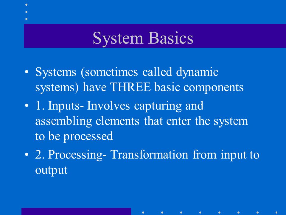 System Basics Systems (sometimes called dynamic systems) have THREE basic components 1. Inputs- Involves capturing and assembling elements that enter