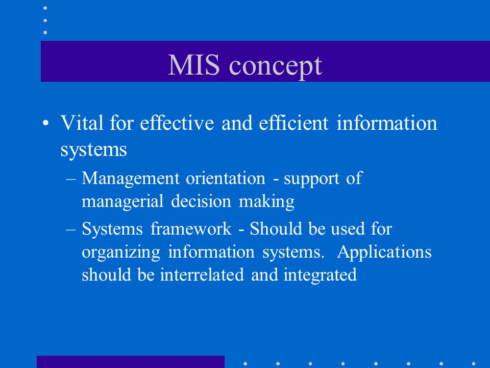 MIS concept Vital for effective and efficient information systems –Management orientation - support of managerial decision making –Systems framework -