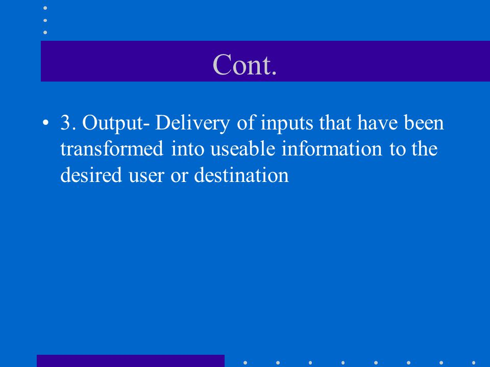 Cont. 3. Output- Delivery of inputs that have been transformed into useable information to the desired user or destination