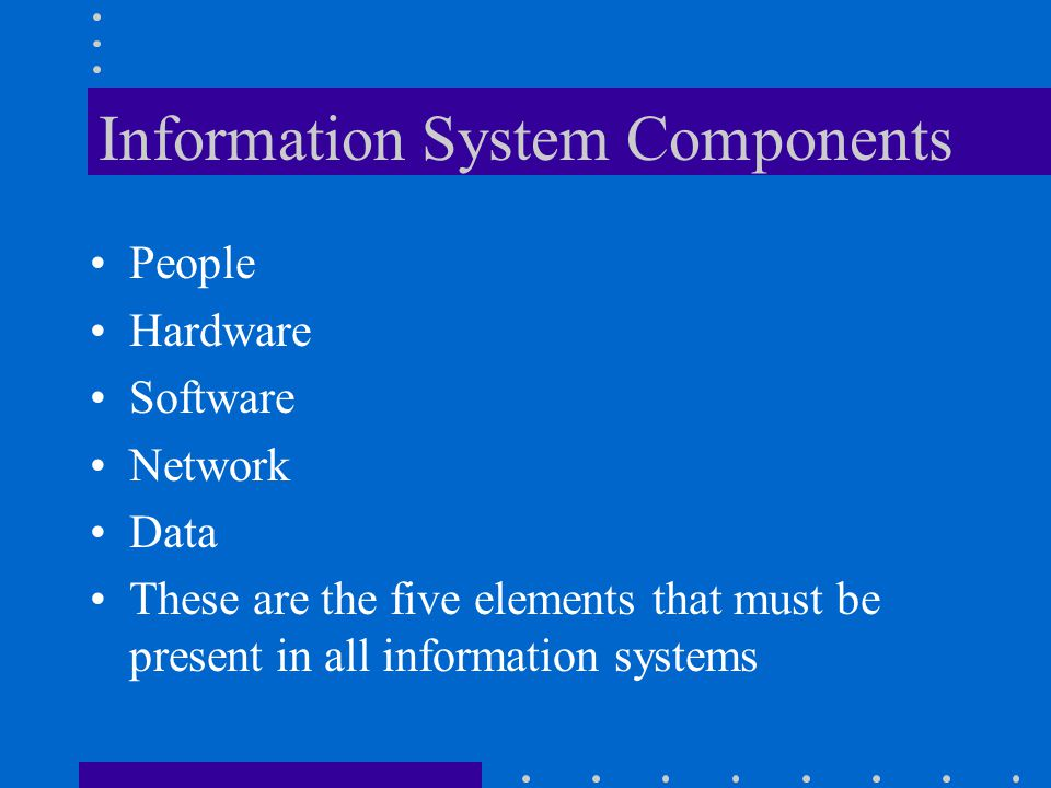 Information System Components People Hardware Software Network Data These are the five elements that must be present in all information systems