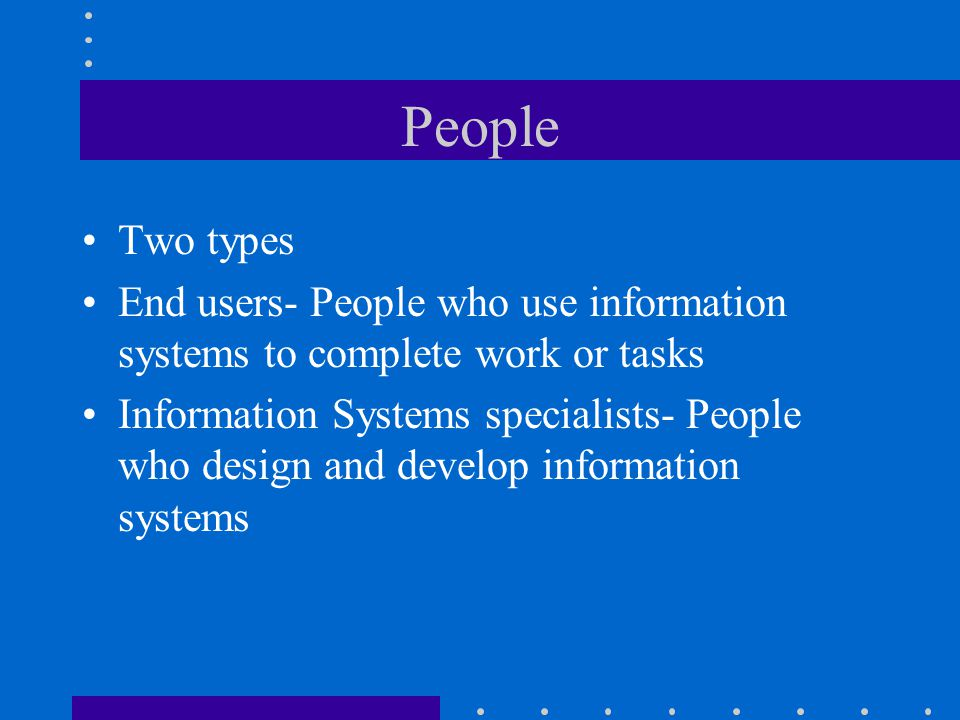 People Two types End users- People who use information systems to complete work or tasks Information Systems specialists- People who design and develop information systems