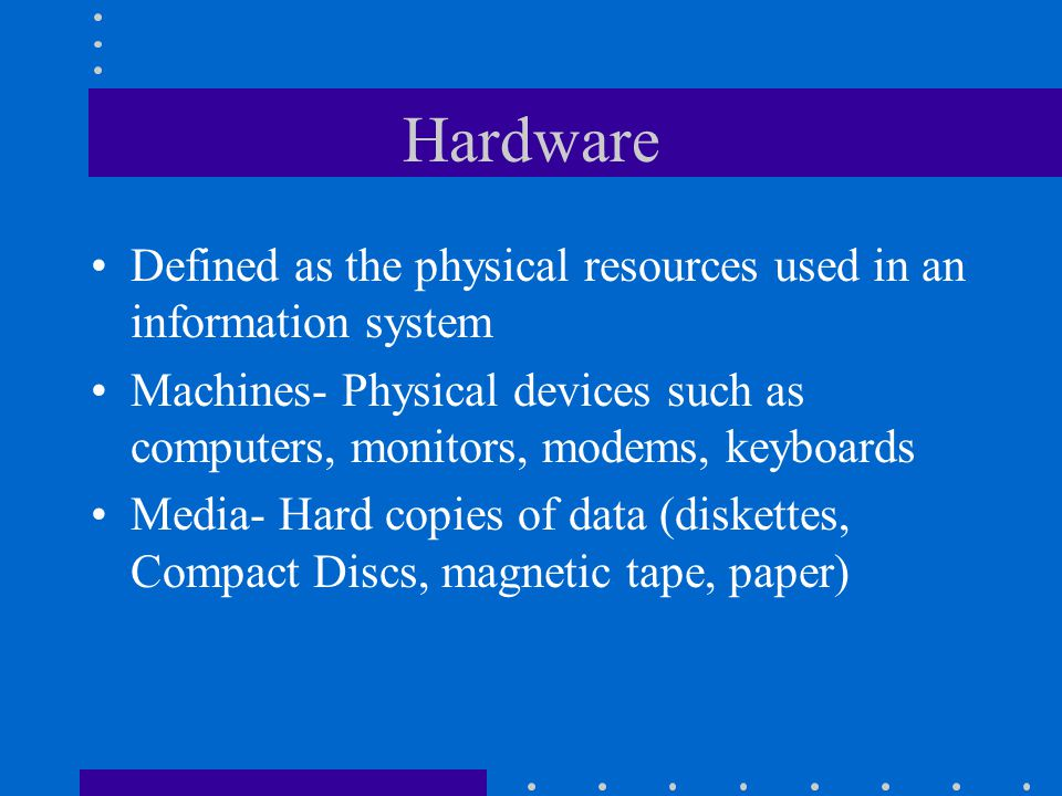 Hardware Defined as the physical resources used in an information system Machines- Physical devices such as computers, monitors, modems, keyboards Media- Hard copies of data (diskettes, Compact Discs, magnetic tape, paper)