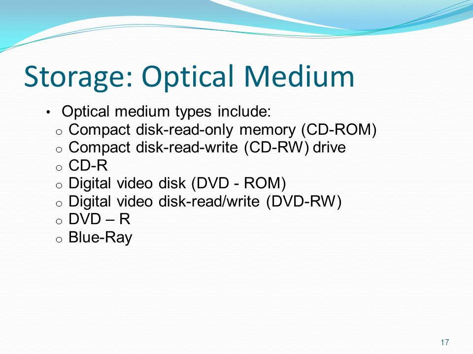 Storage: Optical Medium Optical medium types include: o Compact disk-read-only memory (CD-ROM) o Compact disk-read-write (CD-RW) drive o CD-R o Digital video disk (DVD - ROM) o Digital video disk-read/write (DVD-RW) o DVD – R o Blue-Ray 17