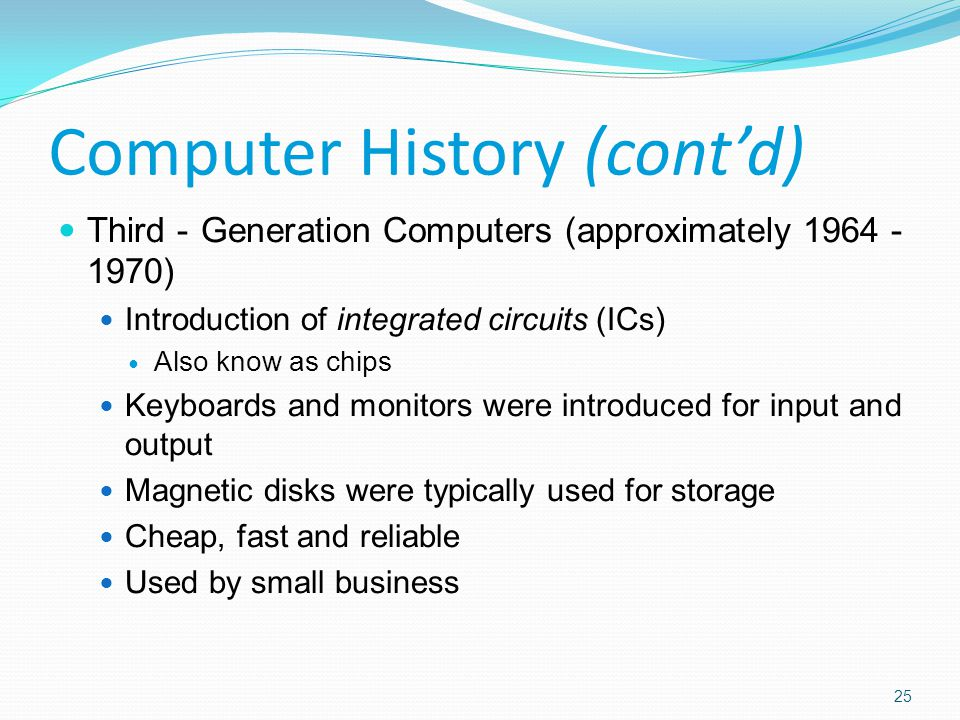 Third - Generation Computers (approximately 1964 - 1970) Introduction of integrated circuits (ICs) Also know as chips Keyboards and monitors were introduced for input and output Magnetic disks were typically used for storage Cheap, fast and reliable Used by small business Computer History (cont'd) 25