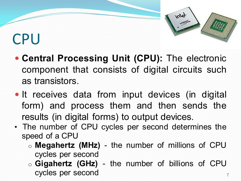 CPU Central Processing Unit (CPU): The electronic component that consists of digital circuits such as transistors.