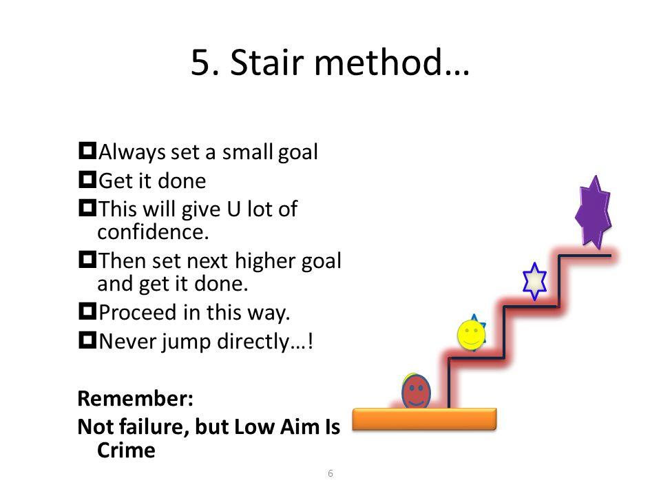 5.Stair method… AAlways set a small goal GGet it done TThis will give U lot of confidence.