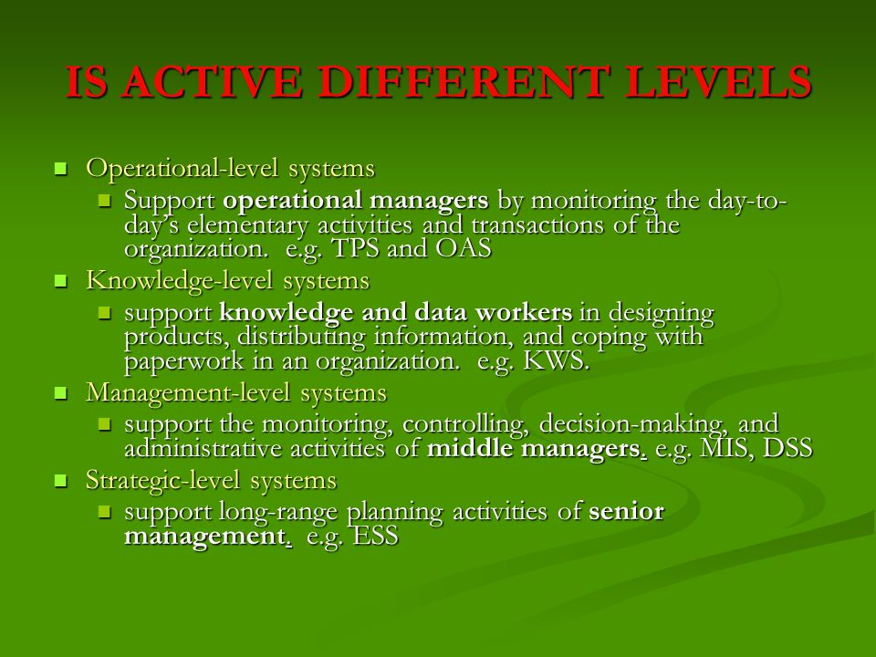 SUMMARY OF MIS MIS is activities to manage information for problem solving and decision making in an entity by managed the following activities:  Acquiring information by gathering data and processed the data to be the valuable information efficiently  Using the information in the most effective way  Discarding the information at the proper time TYPE: Management-level TYPE: Management-level INPUTS: high volume data INPUTS: high volume data PROCESSING: simple models PROCESSING: simple models OUTPUTS: summary reports OUTPUTS: summary reports Periodic Schedule reports Periodic Schedule reports Demand or Response report Demand or Response report Exception report Exception report Push report Push report USERS: middle managers USERS: middle managers DECISION-MAKING: structured to semi-structured DECISION-MAKING: structured to semi-structured EXAMPLE: annual budgeting EXAMPLE: annual budgeting MIS support structured decisions at the operational and management control levels.