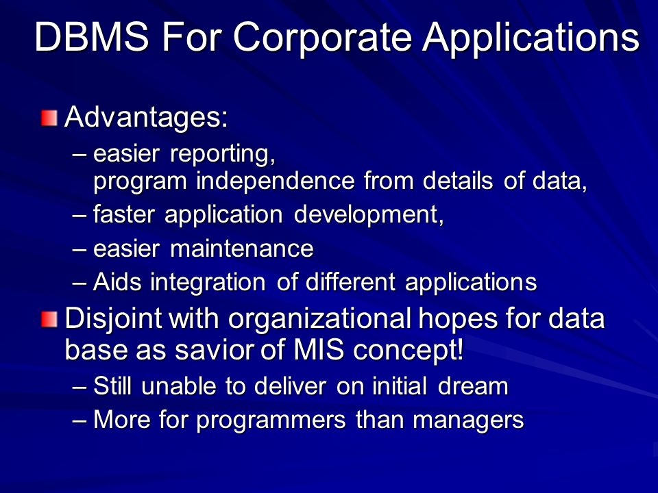 DBMS For Corporate Applications Advantages: –easier reporting, program independence from details of data, –faster application development, –easier maintenance –Aids integration of different applications Disjoint with organizational hopes for data base as savior of MIS concept.