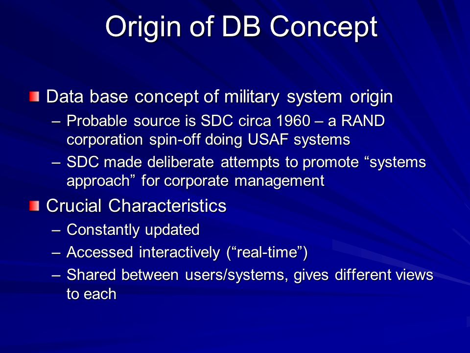 Origin of DB Concept Data base concept of military system origin –Probable source is SDC circa 1960 – a RAND corporation spin-off doing USAF systems –