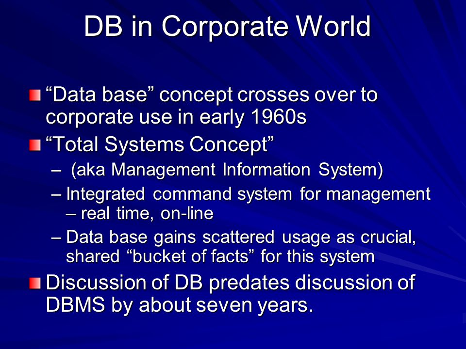 DB in Corporate World Data base concept crosses over to corporate use in early 1960s Total Systems Concept – (aka Management Information System) –Integrated command system for management – real time, on-line –Data base gains scattered usage as crucial, shared bucket of facts for this system Discussion of DB predates discussion of DBMS by about seven years.