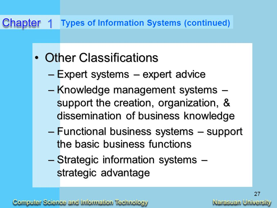 27 Types of Information Systems (continued) Other ClassificationsOther Classifications –Expert systems – expert advice –Knowledge management systems –
