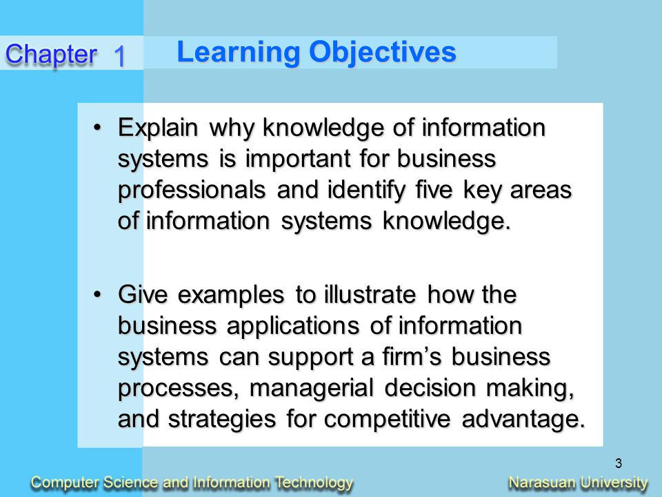 3 Learning Objectives Explain why knowledge of information systems is important for business professionals and identify five key areas of information