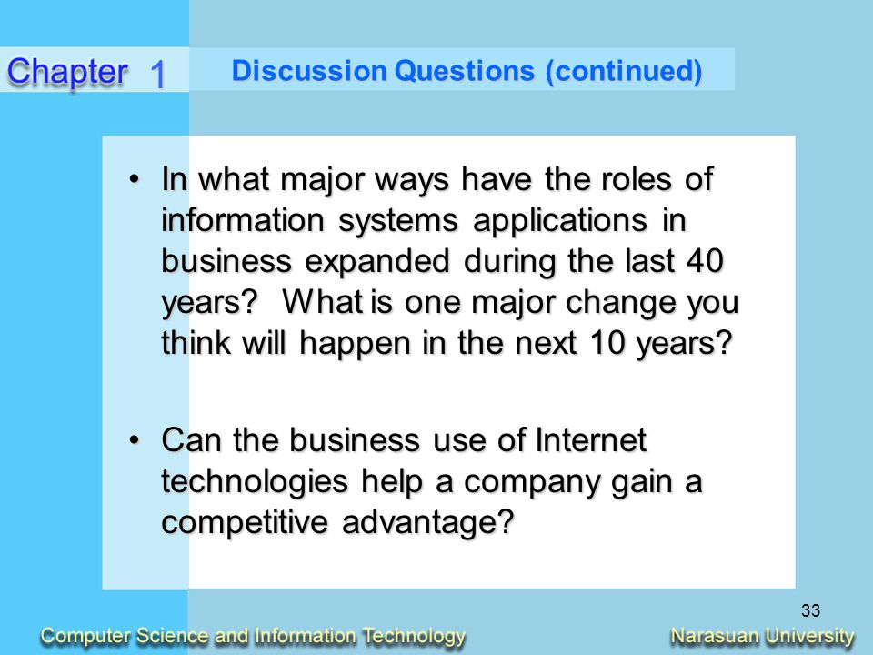 33 Discussion Questions (continued) In what major ways have the roles of information systems applications in business expanded during the last 40 year