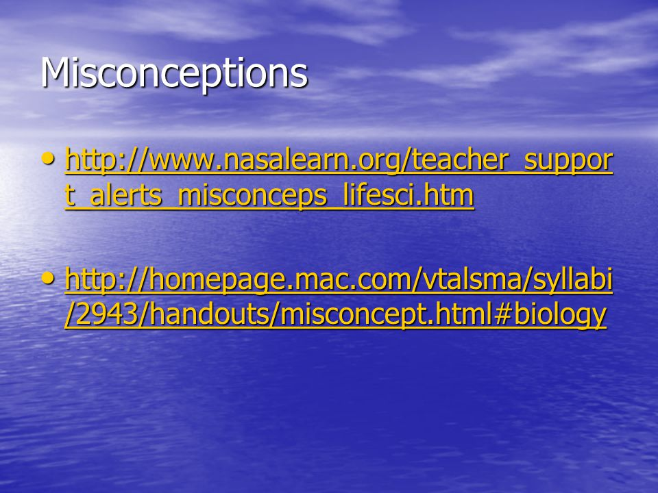 Misconceptions http://www.nasalearn.org/teacher_suppor t_alerts_misconceps_lifesci.htm http://www.nasalearn.org/teacher_suppor t_alerts_misconceps_lifesci.htm http://www.nasalearn.org/teacher_suppor t_alerts_misconceps_lifesci.htm http://www.nasalearn.org/teacher_suppor t_alerts_misconceps_lifesci.htm http://homepage.mac.com/vtalsma/syllabi /2943/handouts/misconcept.html#biology http://homepage.mac.com/vtalsma/syllabi /2943/handouts/misconcept.html#biology http://homepage.mac.com/vtalsma/syllabi /2943/handouts/misconcept.html#biology http://homepage.mac.com/vtalsma/syllabi /2943/handouts/misconcept.html#biology
