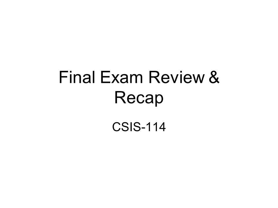 Final Exam Review & Recap CSIS-114